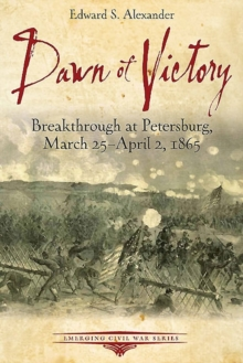 Dawn of Victory : Breakthrough at Petersburg, March 25 - April 2, 1865, Paperback / softback Book