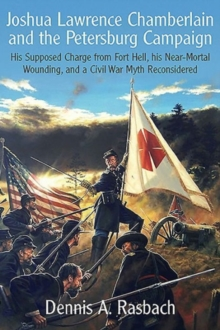 Joshua Lawrence Chamberlain and the Petersburg Campaign : His Supposed Charge from Fort Hell, His Nearmortal Wounding, and a Civil War Myth Reconsidered, Hardback Book