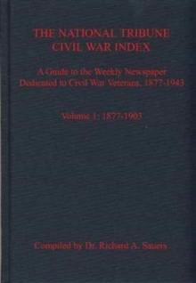 The National Tribune Civil War Index, Volume 1 : A Guide to the Weekly Newspaper Dedicated to Civil War Veterans, 1877-1943, Volume 1: 1877-1903, Hardback Book