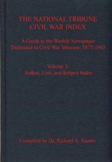 The National Tribune Civil War Index, Volume 3 : A Guide to the Weekly Newspaper Dedicated to Civil War Veterans, 1877-1943, Volume 3: Author, Unit, and Subject Index, Hardback Book