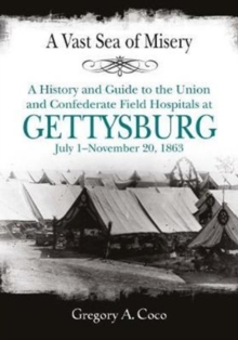 A Vast Sea of Misery : A History and Guide to the Union and Confederate Field Hospitals at Gettysburg, July 1-November 20, 1863, Paperback / softback Book