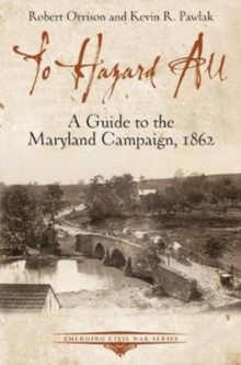 To Hazard All : A Guide to the Maryland Campaign, 1862, Paperback / softback Book