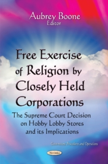 Free Exercise of Religion by Closely Held Corporations : The Supreme Court Decision on Hobby Lobby Stores & Its Implications, Paperback / softback Book