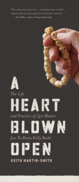 A Heart Blown Open : The Life and Practice of Zen Master Jun PO Denis Kelly Roshi, Paperback Book