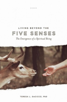 Living Beyond the Five Senses : The Emergence of a Spiritual Being, Paperback / softback Book