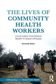 The Lives of Community Health Workers : Local Labor and Global Health in Urban Ethiopia, Paperback / softback Book