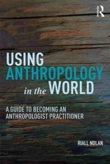 Using Anthropology in the World : A Guide to Becoming an Anthropologist Practitioner, Paperback Book
