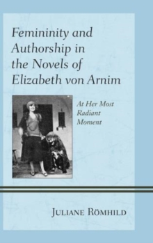 Femininity and Authorship in the Novels of Elizabeth Von Arnim : At Her Most Radiant Moment, Hardback Book