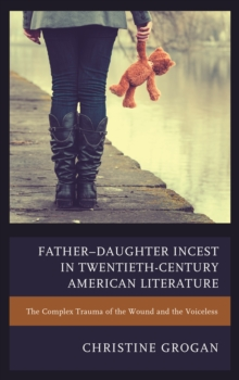 Father-Daughter Incest in Twentieth-Century American Literature : The Complex Trauma of the Wound and the Voiceless, Paperback / softback Book