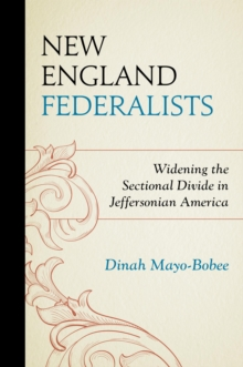 New England Federalists : Widening the Sectional Divide in Jeffersonian America, EPUB eBook