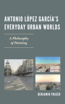 Antonio Lopez Garcia's Everyday Urban Worlds : A Philosophy of Painting, Hardback Book