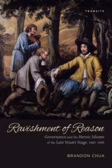 Ravishment of Reason : Governance and the Heroic Idioms of the Late Stuart Stage, 1660-1690, Hardback Book