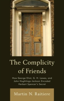 The Complicity of Friends : How George Eliot, G. H. Lewes, and John Hughlings-Jackson Encoded Herbert Spencer's Secret, Paperback / softback Book