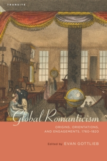 Global Romanticism : Origins, Orientations, and Engagements, 1760-1820, Paperback / softback Book