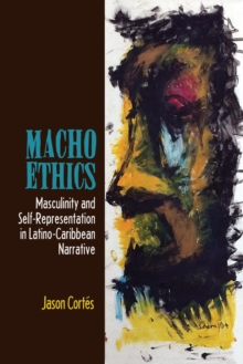 Macho Ethics : Masculinity and Self-Representation in Latino-Caribbean Narrative, Paperback / softback Book