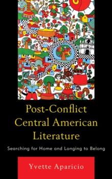 Post-Conflict Central American Literature : Searching for Home and Longing to Belong, Paperback / softback Book