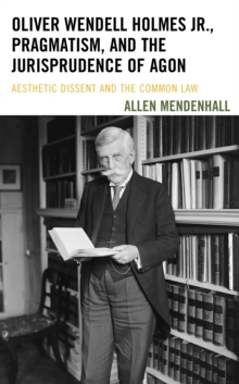 Oliver Wendell Holmes Jr., Pragmatism, and the Jurisprudence of Agon : Aesthetic Dissent and the Common Law, Hardback Book