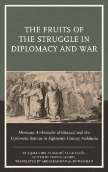 The Fruits of the Struggle in Diplomacy and War : Moroccan Ambassador al-Ghazzal and His Diplomatic Retinue in Eighteenth-Century Andalusia, Hardback Book