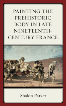 Painting the Prehistoric Body in Late Nineteenth-Century France, Hardback Book