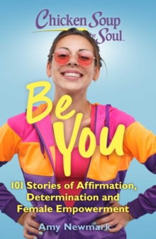 Chicken Soup for the Soul: Be You : 101 Stories of Affirmation, Determination and Female Empowerment, EPUB eBook
