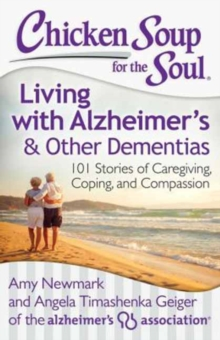 Chicken Soup for the Soul: Living with Alzheimer's and Other Dementias : 101 Stories of Caregiving, Coping, and Compassion, Paperback Book