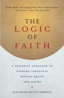 The Logic of Faith : A Buddhist Approach to Finding Certainty Beyond Belief and Doubt, Paperback / softback Book