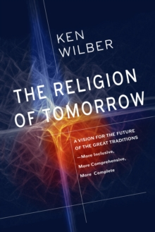 The Religion Of Tomorrow : A Vision for the Future of the Great Traditions - More Inclusive, More Comprehensive, More Complete, Hardback Book