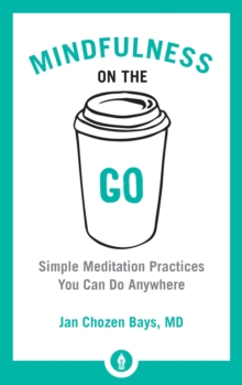 Mindfulness On The Go : Simple Meditation Practices You Can Do Anywhere, Paperback / softback Book