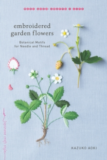 Embroidered Garden Flowers : Botanical Motifs for Needle and Thread, Paperback / softback Book