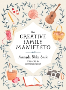 The Creative Family Manifesto : Encouraging Imagination and Nurturing Family Connections, Paperback / softback Book