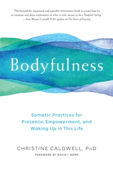 Bodyfulness : Somatic Practices for Presence, Empowerment, and Waking Up in This Life, Paperback / softback Book