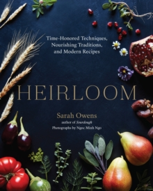 Heirloom : Time-Honored Techniques, Nourishing Traditions, and Modern Recipes, Hardback Book
