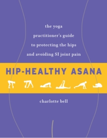 Hip-Healthy Asana : The Yoga Practitioner's Guide to Protecting the Hips and Avoiding SI Joint Pain, Paperback Book