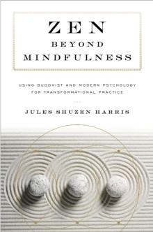 Zen beyond Mindfulness : Using Buddhist and Modern Psychology for Transformational Practice, Paperback / softback Book