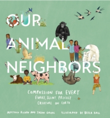Our Animal Neighbors : Compassion for Every Furry, Slimy, Prickly Creature on Earth, Hardback Book