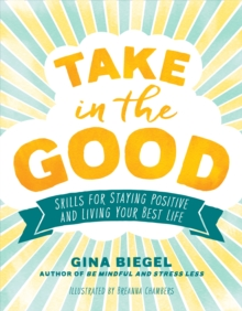 Take in the Good : Skills for Staying Positive and Living Your Best Life, Paperback / softback Book