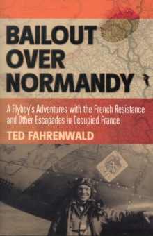 Bailout Over Normandy : A Flyboy's Adventures with the French Resistance and Other Escapades in Occupied France, Hardback Book