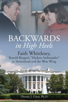 "Backwards in High Heels : Faith Whittlesey, Ronald Reagan's ""Madam Ambassador"" in Switzerland and the West Wing, Hardback Book"