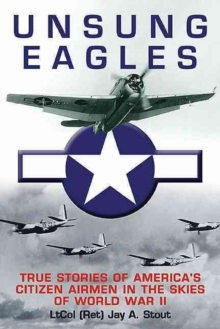 Unsung Eagles : True Stories of America's Citizen Airmen in the Skies of World War II, Hardback Book