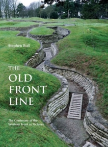 The Old Front Line : The Centenary of the Western Front in Pictures, Hardback Book