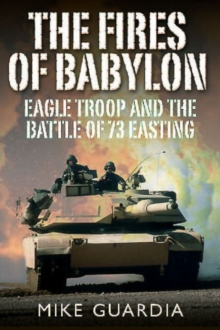 The Fires of Babylon : Eagle Troop and the Battle of 73 Easting, Hardback Book