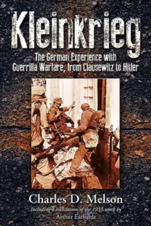 Kleinkrieg : The German Experience with Guerrilla Warfare, from Clausewitz to Hitler, Hardback Book