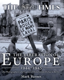 The Liberation of Europe 1944-1945 : The Photographers Who Captured History from D-Day to Berlin, Hardback Book