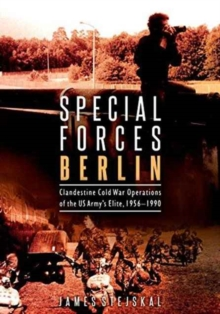 Special Forces Berlin : Clandestine Cold War Operations of the US Army's Elite, 1956-1990, Hardback Book