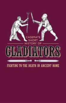 Gladiators : Fighting to the Death in Ancient Rome, Paperback / softback Book