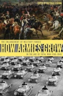 How Armies Grow : The Enlargement of Military Forces in the Age of Total War 1789-1945, Hardback Book