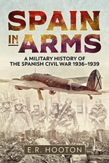 Spain in Arms : A Military History of the Spanish Civil War 1936-1939, Hardback Book