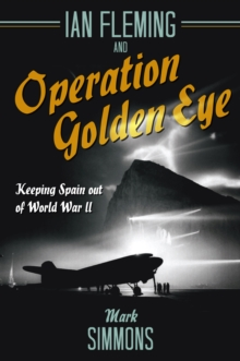 Ian Fleming and Operation Golden Eye : Keeping Spain out of World War II, Hardback Book