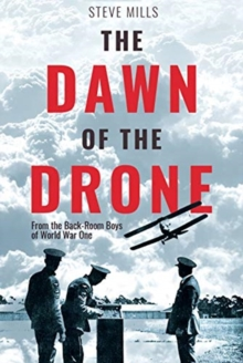 The Dawn of the Drone : From the Back Room Boys of World War One, Hardback Book