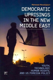 Democratic Uprisings in the New Middle East : Youth, Technology, Human Rights, and US Foreign Policy, Hardback Book